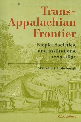 Trans-Appalachian Frontier, Third Edition: People, Societies, and Institutions, 1775-1850  by  Malcolm J. Rohrbough