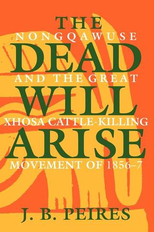 The Dead Will Arise: Nongqawuse and the Great Xhosa Cattle-Killing Movement of 1856-7 Jeffrey Brian Peires