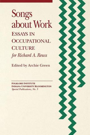 Songs About Work: Essays in Occupational Culture for Richard A. Reuss Archie Green
