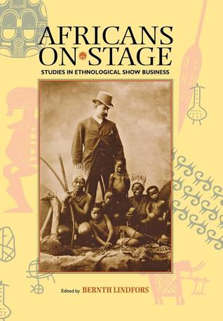Africans on Stage: Studies in Ethnological Show Business Bernth Lindfors