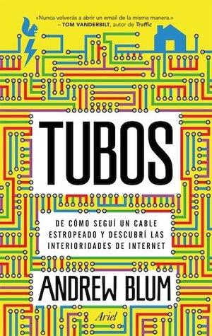 Tubos: De cómo seguí un cable estropeado y descubrí las interioridades de Internet  by  Andrew  Blum