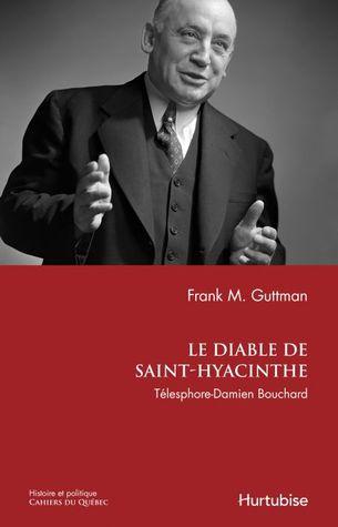 Le diable de Saint-Hyacinthe: Télesphore-Damien Bouchard Frank Myron Guttman