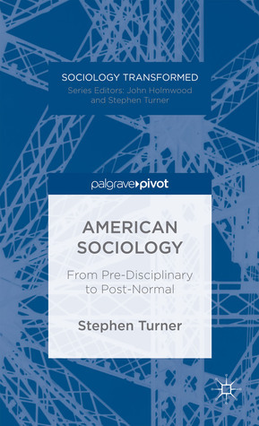 American Sociology: From Pre-Disciplinary to Post-Normal Stephen Turner