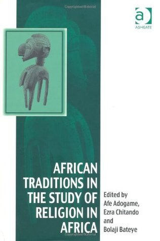 African Traditions in the Study of Religion in Africa: Emerging Trends, Indigenous Spirituality and the Interface with Other World Religions Afe Adogame
