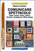 Comunicare spettacolo. Teatro, musica, danza, cinema: tecniche e strategie per lufficio stampa Roberto Canziani