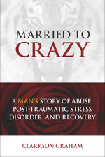 Married to Crazy: A Mans Story of Abuse, Post-Traumatic Stress Disorder, and Recovery Clarkson Graham