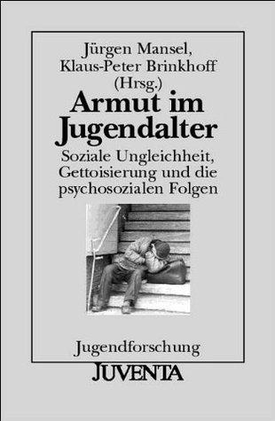 Armut im Jugendalter: Soziale Ungleichheit, Gettoisierung und die psychosozialen Folgen Jürgen Mansel
