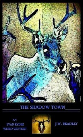 The Shadow Town (An Evan Ryder Weird Western,#2)  by  J.W. Bradley