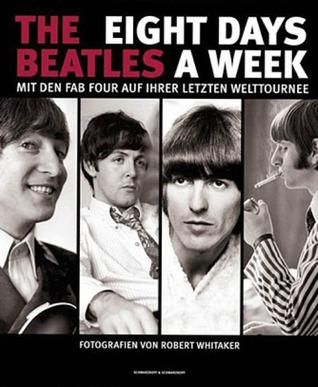 The Beatles Eight Days A Week Mit den Fab Four auf ihrer letzten Welttournee  by  Robert   Whitaker