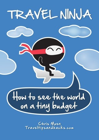 Travel Ninja: How to See the World on a Tiny Budget Chris Moen