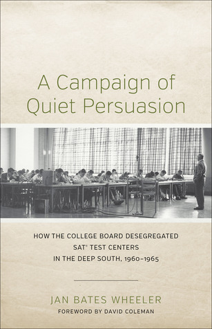 A Campaign of Quiet Persuasion: How the College Board Desegregated SAT? Test Centers in the Deep South, 1960-1965  by  Jan Bates Wheeler