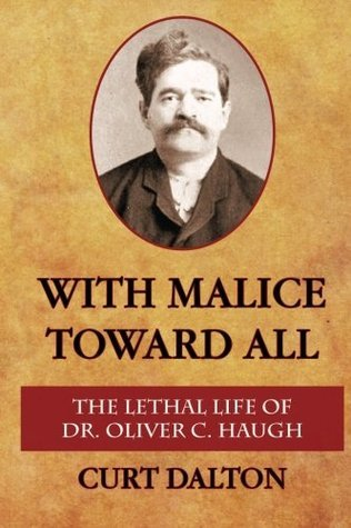 With Malice Toward All: The Lethal Life of Dr. Oliver C. Haugh  by  Curt Dalton