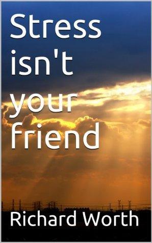 Stress isnt your friend Richard Worth