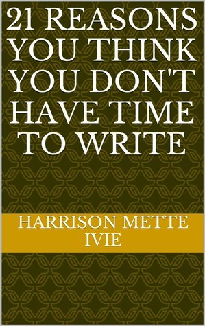 21 Reasons You Think You Dont Have Time to Write Mette Ivie Harrison