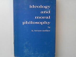 Ideology and Moral Philosophy: The Relation of Moral Ideology to Dynamic Moral Philosophy Keith Bruce Miller