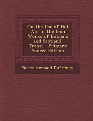 On the Use of Hot Air in the Iron Works of England and Scotland  by  Pierre Armand Dufrénoy