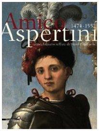 Amico Aspertini, 1474-1552: Artista bizzarro nelletà di Dürer e Raffaello  by  Andrea Emiliani