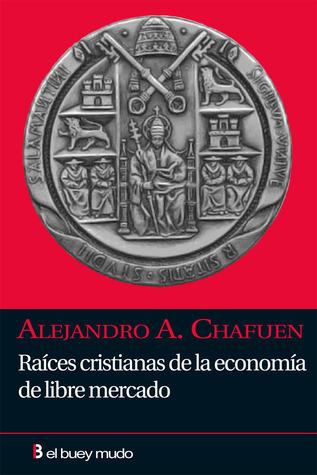 Raíces cristianas de la economía de libre mercado Alejandro A. Chafuen
