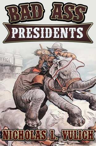 Bad Ass Presidents: Americas Military Leaders from Washington to Roosevelt Nicholas L Vulich