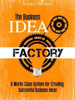 The Business Idea Factory: A World-Class System for Creating Successful Business Ideas  by  Andrii Sedniev