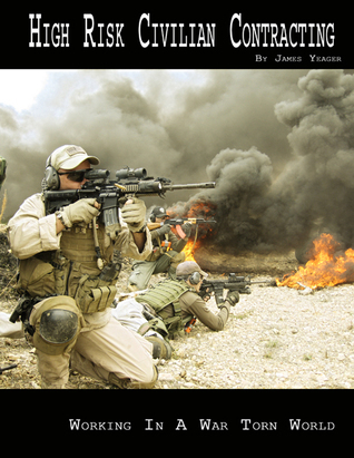 High Risk Civilian Contracting - Working in a War Torn World  by  James Yeager
