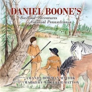 Daniel Boones Boyhood Adventures in Colonial Pennsylvania Amanda Bowman Machik