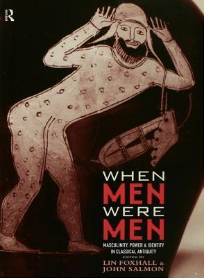 When Men Were Men: Masculinity, Power and Identity in Classical Antiquity  by  Lin Foxhall