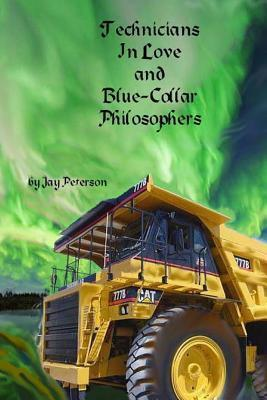 Technicians in Love and Blue-Collar Philosophers: Short Stories That Will Cause You to Ponder Things You Imagined Familiar.  by  Jay David Peterson