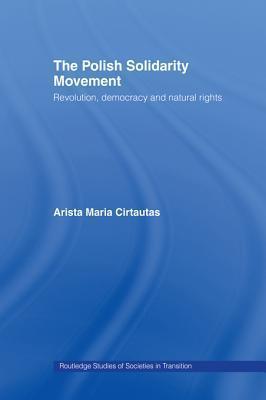 The Polish Solidarity Movement: Revolution, Democracy and Natural Rights Arista M Cirtautas