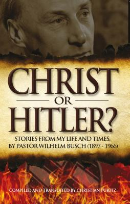 Christ or Hitler?: Stories from My Life and Times Pastor Wilhelm Busch (1897-1966) by Christian Puritz