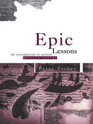 Epic Lessons: An Introduction to Ancient Didactic Poetry  by  Peter Toohey