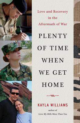 Plenty of Time When We Get Home: Love and Recovery in the Aftermath of War  by  Kayla Williams