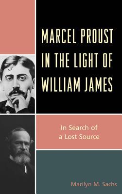 Marcel Proust in the Light of William James: In Search of a Lost Source  by  Marilyn M. Sachs