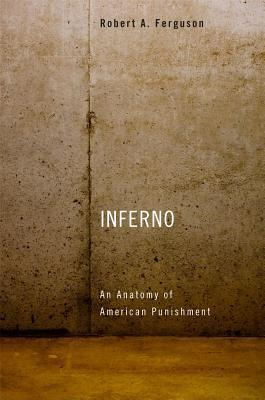 Inferno: An Anatomy of American Punishment  by  Robert A. Ferguson
