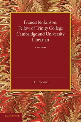 Francis Jenkinson: Fellow of Trinity College Cambridge and University Librarian  by  H.F. Stewart