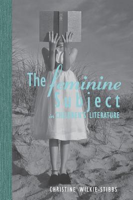 The Feminine Subject in Childrens Literature  by  Christine Wilkie-Stibbs