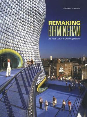 Remaking Birmingham: The Visual Culture of Urban Regeneration Liam Kennedy