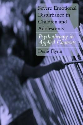 Severe Emotional Disturbance in Children and Adolescents: Psychotherapy in Applied Contexts  by  Denis Flynn