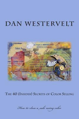 The 40 (Insider) Secrets of Color Selling: How to Close a Sale Using Color  by  Dan Westervelt