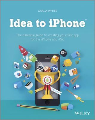 Idea to iPhone: The Essential Guide to Creating Your First App for the iPhone and iPad  by  Carla White
