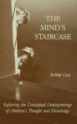 The Minds Staircase: Exploring the Conceptual Underpinnings of Childrens Thought and Knowledge  by  Robbie Case