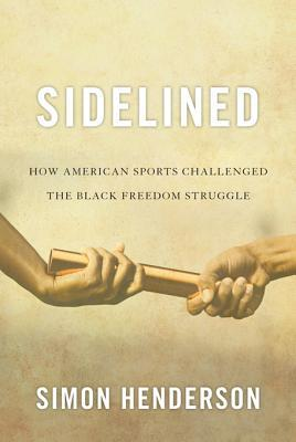 Sidelined: How American Sports Challenged the Black Freedom Struggle Simon Henderson