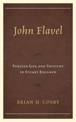 John Flavel: Puritan Life and Thought in Stuart England  by  Brian H. Cosby
