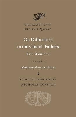 On Difficulties in the Church Fathers, Volume I: The Ambigua: Maximos the Confessor  by  Maximus