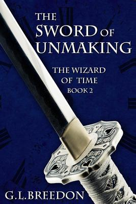 The Sword of Unmaking  (The Wizard of Time - Book 2) (Volume 2)  by  G.L. Breedon