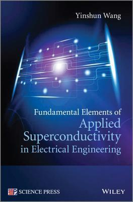 Fundamental Elements of Applied Superconductivity in Electrical Engineering Yinshun Wang