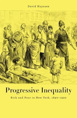 Progressive Inequality: Rich and Poor in New York, 1890-1920  by  David N. Huyssen