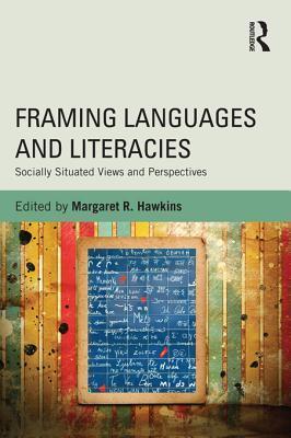 Framing Languages and Literacies: Socially Situated Views and Perspectives: Socially Situated Views and Perspectives  by  Margaret R Hawkins