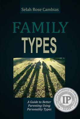 Family Types: A Guide to Better Parenting Using Personality Types  by  Selah Rose Cambias