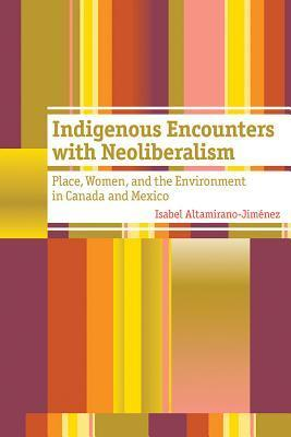 Indigenous Encounters with Neoliberalism: Place, Women, and the Environment in Canada and Mexico  by  Isabel Altamirano-Jiménez